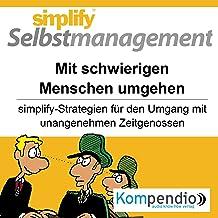 Simplify Selbstmanagement - Mit schwierigen Menschen umgehen (Premium-Edition): Simplify-Strategien für den Umgang mit una...