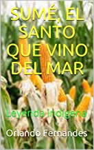SUMÉ, EL SANTO QUE VINO DEL MAR: Leyenda indígena (Spanish Edition)
