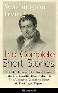 The Complete Short Stories of Washington Irving: The Sketch Book of Geoffrey Crayon, Tales of a Traveller, Bracebridge Hall, The Alhambra, Woolfert's Roost ... Hollow, Rip Van Winkle, Old Christmas...