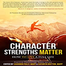 Character Strengths Matter: How to Live a Full Life: Positive Psychology News Series