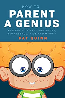 How to Parent a Genius: Raising Kids that are Smart, Successful, Nice and Happy!