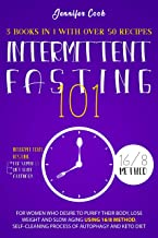 INTERMITTENT FASTING 101: 3 Books in 1 with Over 50 Recipes - For Women Who Desire to Purify their Body, Lose Weight and S...