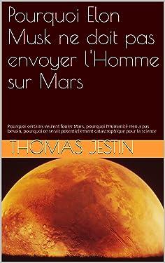 Pourquoi Elon Musk ne doit pas envoyer l'Homme sur Mars: Pourquoi certains veulent fouler Mars, pourquoi l'Humanité n'en a pas besoin, pourquoi ce serait ... pour la science (French Edition)