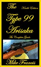 The Type 99 Arisaka: The Complete Guide to Owning a Great, Simply Designed Weapon, Collecting, Buying and Shooting the K99...