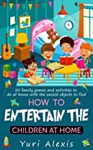How to Entertain the Children at Home : 50 family games and activities to do at home whit the easiest objects to find