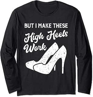 but i make these high heels work Long Sleeve T-Shirt