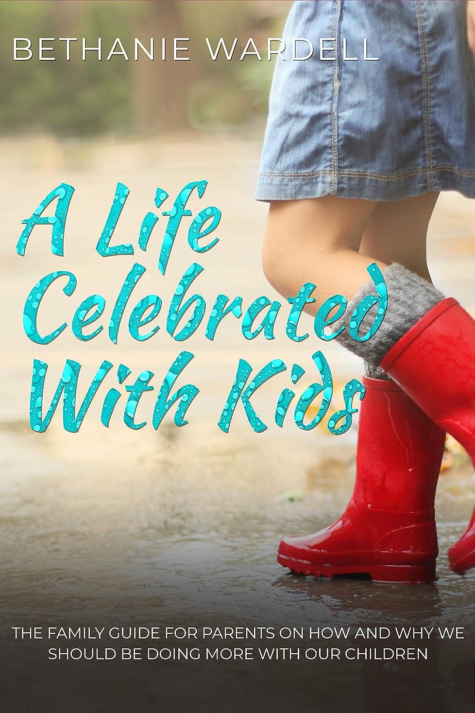 辛い協力するピーブA Life Celebrated With Kids.: The family guide for parents on how and why we should be doing more with our children. (English Edition)