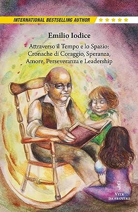 Attraverso il Tempo e lo Spazio: Cronache di Coraggio, Speranza, Amore, Perseveranza e Leadership: Storie per Noi, i nostri Figli e Nipoti