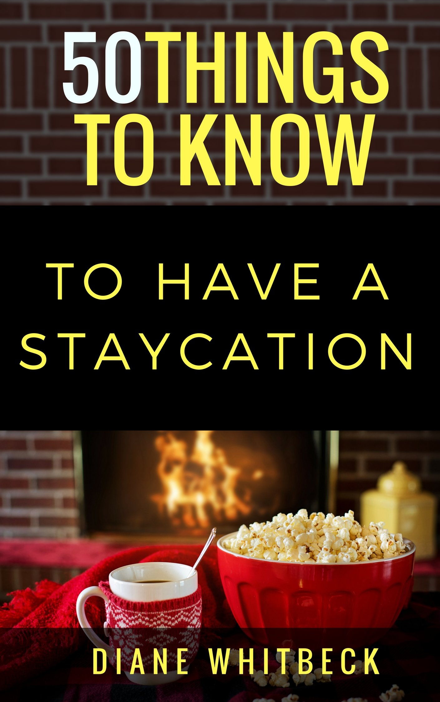 50 Things to Know to Have a Staycation: How to Have Fun Without Leaving Town (50 Things to Know Travel)