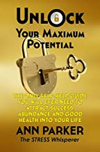 Unlock Your Maximum Potential: The Only Self-Help Guide You Will Ever Need To Attract Success, Abundance and Good Health Into Your Life