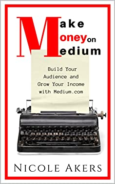 Make Money on Medium: Build Your Audience and Grow Your Income with Medium.com