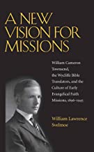 A New Vision for Missions: William Cameron Townsend, The Wycliffe Bible Translators, and the Culture of Early Evangelical Faith Missions, 1917-1945 (Religion & American Culture)
