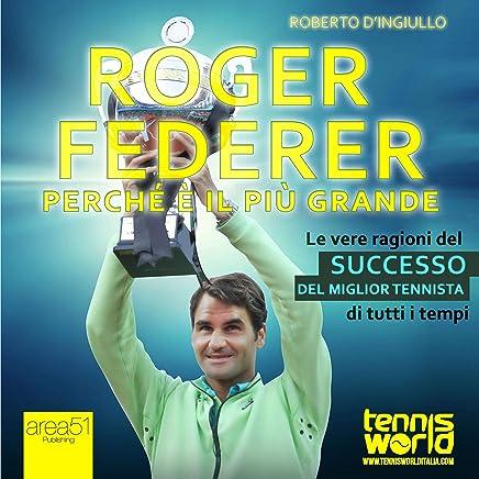 Roger Federer. Perché è il più grande [Roger Federer. Why He Is the Greatest]: Le vere ragioni del successo del miglior tennista di tutti i tempi [The Real Reasons for the Success of the Best Tennis Player of All Time]