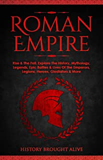 Roman Empire: Rise & The Fall. Explore The History, Mythology, Legends, Epic Battles & Lives Of The Emperors, Legions, Her...