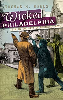 Wicked Philadelphia: Sin in the City of Brotherly Love