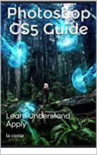 Photoshop CS5 Guide: Learn Understand Apply