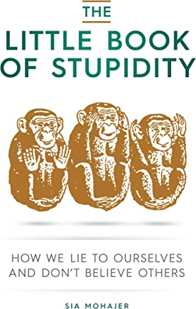 the little book of stupidity how we lie to ourselves and dont believe others english edition