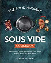 The Hacker's Sous Vide Cookbook: Restaurant-Quality Meals in 3 Easy Steps, Even if You Can't Boil Water