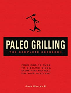 Paleo Grilling: The Complete Cookbook: From Ribs to Rubs to Sizzling Sides, Everything You Need for Your Paleo BBQ
