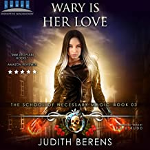 Wary Is Her Love: An Urban Fantasy Action Adventure: The School Of Necessary Magic Series, Book 3