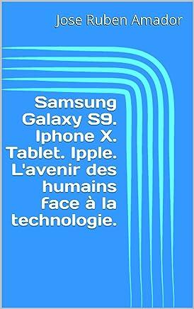 Samsung Galaxy S9. Iphone X. Tablet. Ipple. L'avenir des humains face à la technologie. (French Edition)