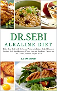 DR SEBI ALKALINE DIET: Detox Your Body with Herbs and Products to Reduce Risk of Diseases, Regulate High Blood Pressure, W...