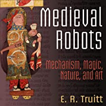 Medieval Robots: Mechanism, Magic, Nature, and Art: The Middle Ages Series