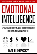 Emotional Intelligence: A Practical Guide to Making Friends with Your Emotions and Raising Your EQ (Master Your Emotional ...