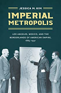 Imperial Metropolis: Los Angeles, Mexico, and the Borderlands of American Empire, 1865–1941 (The David J. Weber Series in the New Borderlands History)