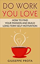 Do Work You Love: How to Find Your Passion and Build Long-Term Self Motivation