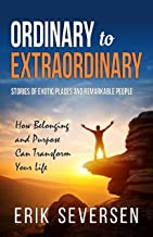Ordinary to Extraordinary: Stories of Exotic Places and Remarkable People & How Belonging and Purpose Can Transform Your Life