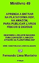 APRENDA A ENTRAR NA PLATAFORMA KDP, NA AMAZON, PARA PUBLICAR LIVROS FÍSICOS E DIGITAIS: DESCUBRA A MELHOR MANEIRA PARA CONHECER A AMAZON ATRAVÉS DA PLATAFORMA ... (COMO PUBLICAR LIVROS NA AMAZON Livro 1)