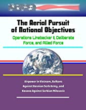 The Aerial Pursuit of National Objectives: Operations Linebacker II, Deliberate Force, and Allied Force - Airpower in Vietnam, Balkans Against Bosnian Serb Army, and Kosovo Against Serbian Milosevic