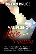 Manifesting Love And Passion: How To Use The Law Of Attraction To Attract Anybody You Want Or Get Your Ex Back And Have A Fulfilling Relationship