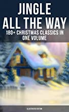 Jingle All The Way: 180+ Christmas Classics in One Volume (Illustrated Edition): The Gift of the Magi, A Christmas Carol, ...