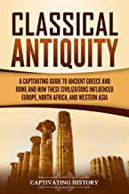 Classical Antiquity: A Captivating Guide to Ancient Greece and Rome and How These Civilizations Influenced Europe, North Africa, and Western Asia