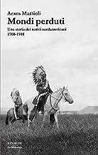 Mondi perduti: Una storia degli indiani d'America. 1700-1910 (La biblioteca Vol. 46)