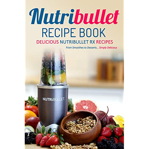 NutriBullet Recipe Book, Delicious NutriBullet RX Recipes: From Smoothes to Desserts... Simply Delicious