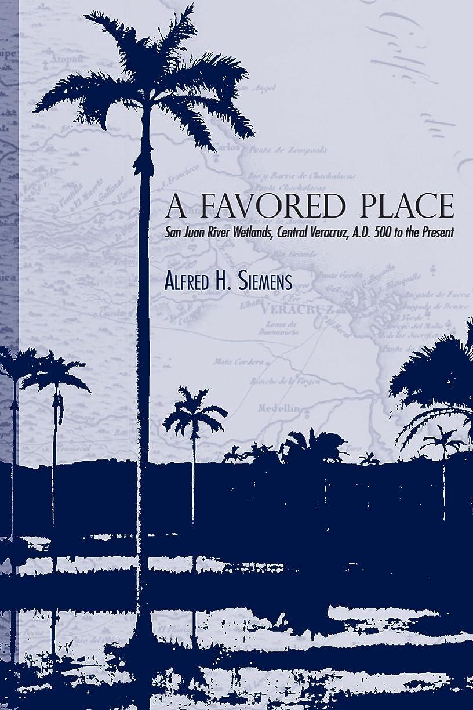 租界プレゼンターハプニングA Favored Place: San Juan River Wetlands, Central Veracruz, A.D. 500 to the Present (English Edition)