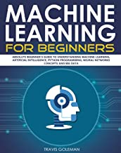Machine Learning for Beginners: Absolute Beginner's Guide to Understanding Machine Learning, Artificial Intelligence, Python Programming, Neural Networks Concepts and Big Data (English Edition)