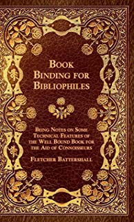 Book Binding For Bibliophiles - Being Notes On Some Technical Features Of The Well Bound Book For The Aid Of Connoisseurs - Together With A Sketch Of Gold Tooling Ancient And Modern