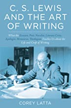 C. S. Lewis and the Art of Writing: What the Essayist, Poet, Novelist, Literary Critic, Apologist, Memoirist, Theologian Teaches Us about the Life and Craft of Writing (English Edition)