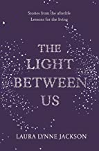 Light Between Us, The: Lessons from Heaven That Teach Us to Live Better in the Here and Now