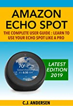 Amazon Echo Spot - The Complete User Guide: Learn to Use Your Echo Spot Like A Pro (Alexa & Echo Spot Setup, Tips and Tric...