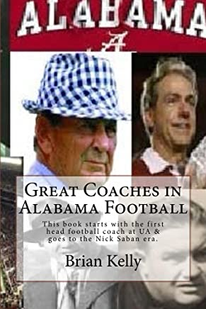 Great Coaches in Alabama Football: This book starts with the first head football coach & goes to the Nick Saban era.