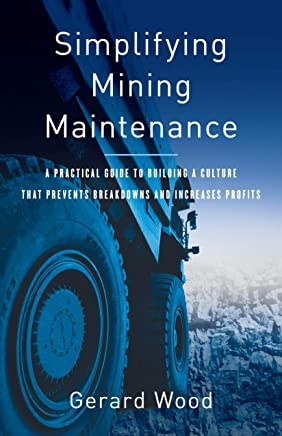 Simplifying Mining Maintenance: A Practical Guide to Building a Culture that Prevents Breakdowns and Increases Profits