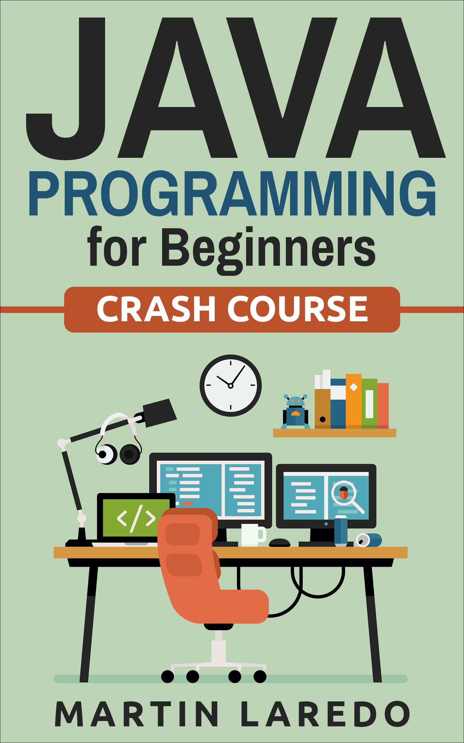 Java Programming For Beginners: Crash Course (Java, Python, C++, R, C) (Programming, Java Programming, C++ Programming, Python Programming, R Programming, C Programming, Book 1)