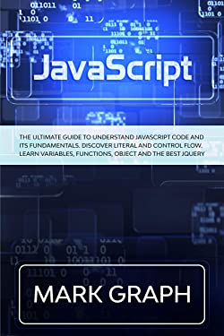 JavaScript: The Ultimate Guide to Understand JavaScript Code and its Fundamentals. Discover Literal and Control Flow. Learn Variables, Functions, Object and the Best jQuery.