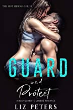 To Guard and Protect: A Bodyguard to Lovers Romance (The Hot Heroes Series)
