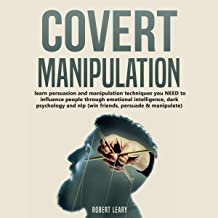 Covert Manipulation: Learn Persuasion and Manipulation Techniques You Need to Influence People Through Emotional Intellige...